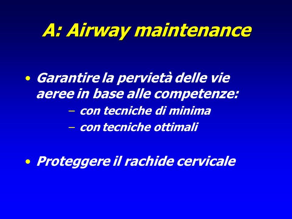 A: Airway maintenance Garantire la pervietà delle vie aeree in base alle competenze: – con tecniche di minima – con tecniche ottimali Proteggere il ra