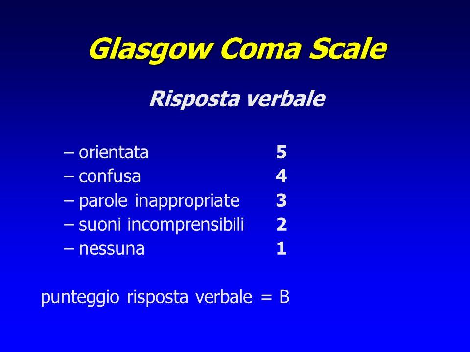 Glasgow Coma Scale Risposta verbale –orientata5 –confusa4 –parole inappropriate3 –suoni incomprensibili2 –nessuna1 punteggio risposta verbale = B