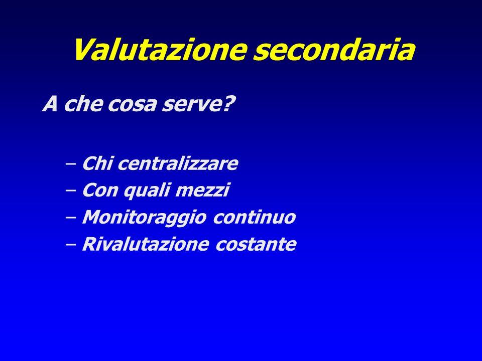 Valutazione secondaria A che cosa serve? –Chi centralizzare –Con quali mezzi –Monitoraggio continuo –Rivalutazione costante