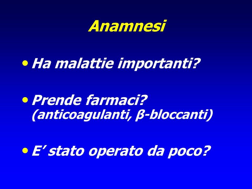 Anamnesi Ha malattie importanti? Prende farmaci? (anticoagulanti, β-bloccanti) E stato operato da poco?