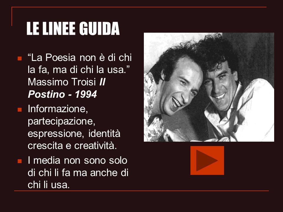 La Poesia non è di chi la fa, ma di chi la usa. Massimo Troisi Il Postino - 1994 Informazione, partecipazione, espressione, identità crescita e creati
