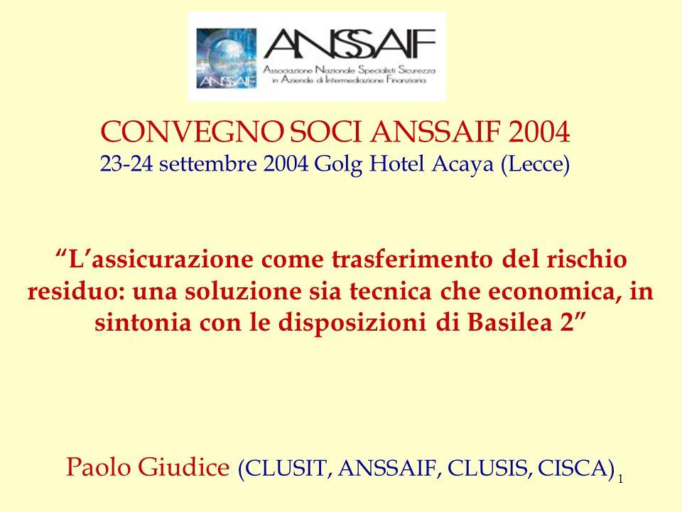 1 CONVEGNO SOCI ANSSAIF 2004 23-24 settembre 2004 Golg Hotel Acaya (Lecce) Paolo Giudice (CLUSIT, ANSSAIF, CLUSIS, CISCA) Lassicurazione come trasferimento del rischio residuo: una soluzione sia tecnica che economica, in sintonia con le disposizioni di Basilea 2