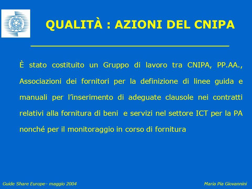 Guide Share Europe– maggio 2004Maria Pia Giovannini QUALITÀ : AZIONI DEL CNIPA È stato costituito un Gruppo di lavoro tra CNIPA, PP.AA., Associazioni