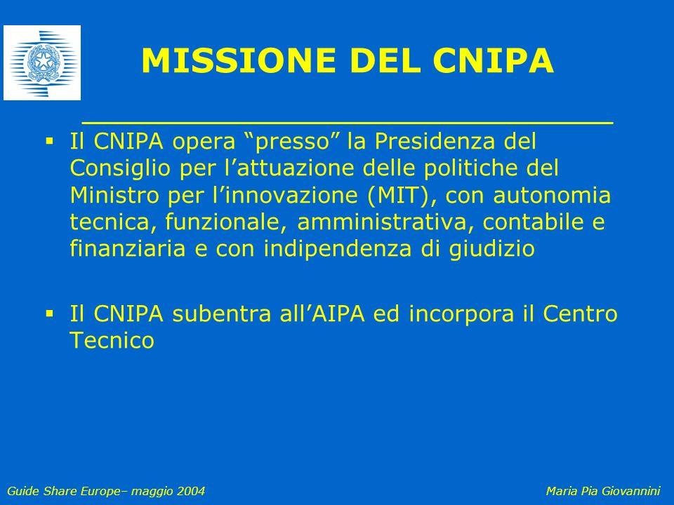 Guide Share Europe– maggio 2004Maria Pia Giovannini MISSIONE DEL CNIPA Il CNIPA opera presso la Presidenza del Consiglio per lattuazione delle politic