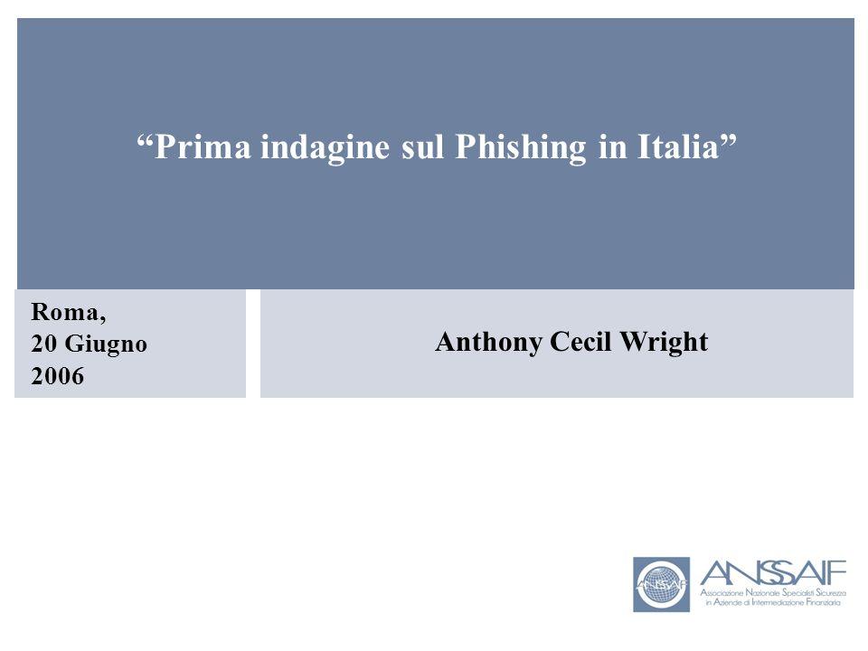 Anthony Cecil Wright Roma, 20 Giugno 2006 Prima indagine sul Phishing in Italia