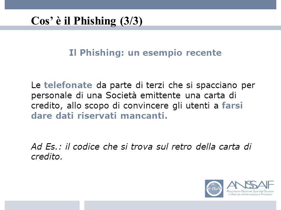 Cos è il Phishing (3/3) Il Phishing: un esempio recente Le telefonate da parte di terzi che si spacciano per personale di una Società emittente una carta di credito, allo scopo di convincere gli utenti a farsi dare dati riservati mancanti.