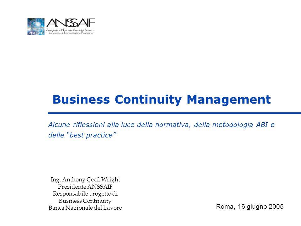 Alcune riflessioni alla luce della normativa, della metodologia ABI e delle best practice Business Continuity Management Roma, 16 giugno 2005 Ing. Ant
