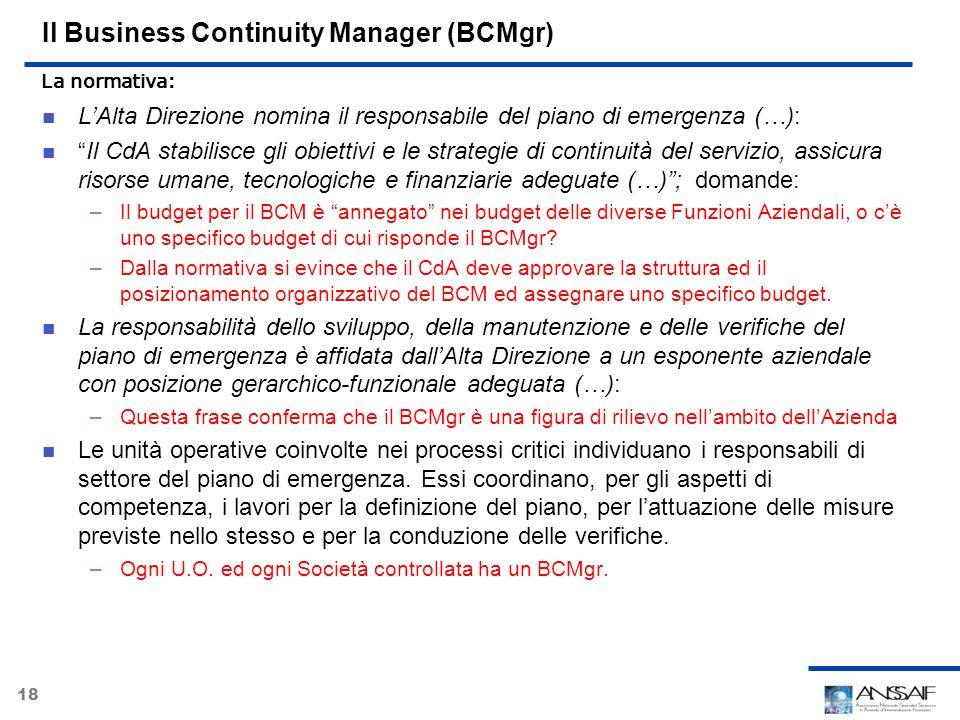 18 Il Business Continuity Manager (BCMgr) LAlta Direzione nomina il responsabile del piano di emergenza (…): Il CdA stabilisce gli obiettivi e le stra