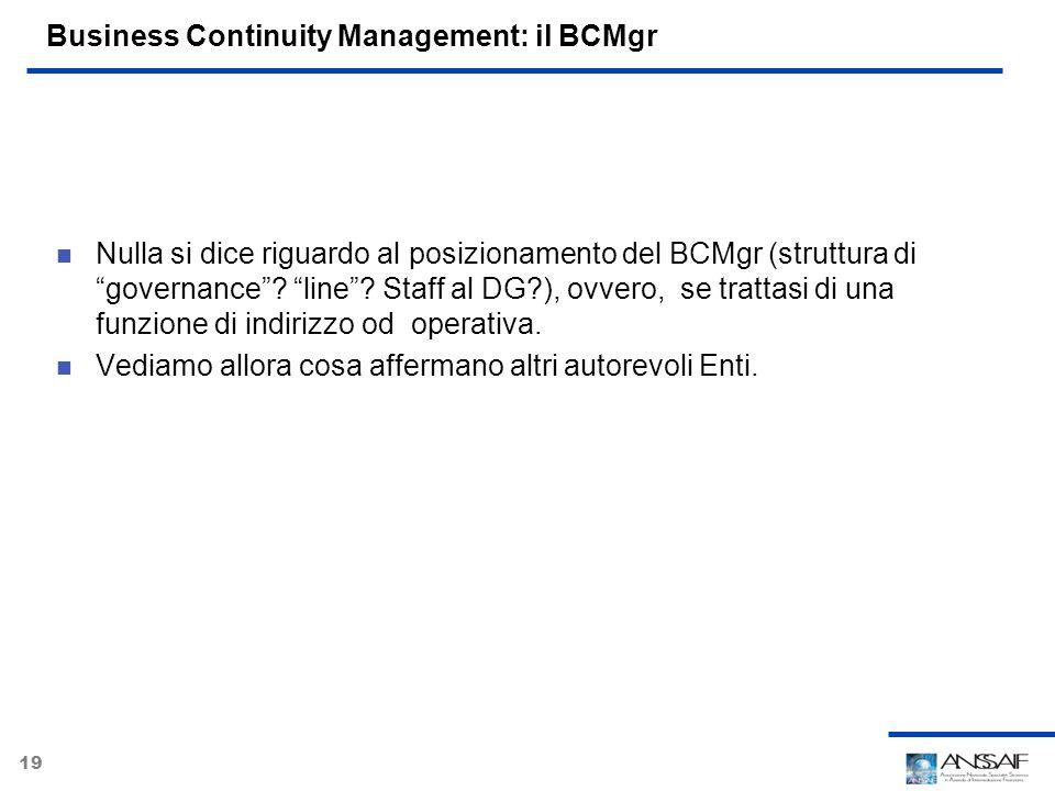 19 Business Continuity Management: il BCMgr Nulla si dice riguardo al posizionamento del BCMgr (struttura di governance? line? Staff al DG?), ovvero,
