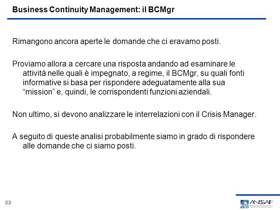 22 Business Continuity Management: il BCMgr Rimangono ancora aperte le domande che ci eravamo posti. Proviamo allora a cercare una risposta andando ad