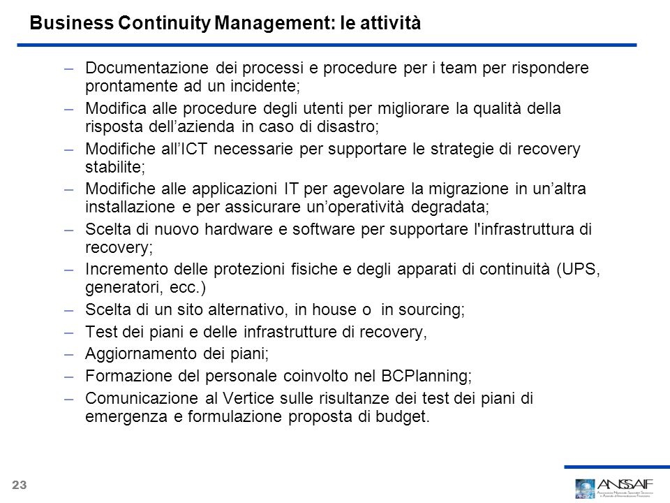 23 Business Continuity Management: le attività –Documentazione dei processi e procedure per i team per rispondere prontamente ad un incidente; –Modifi