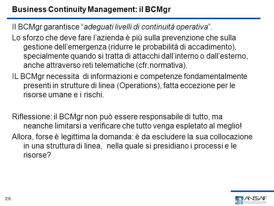 26 Business Continuity Management: il BCMgr Il BCMgr garantisce adeguati livelli di continuità operativa. Lo sforzo che deve fare lazienda è più sulla