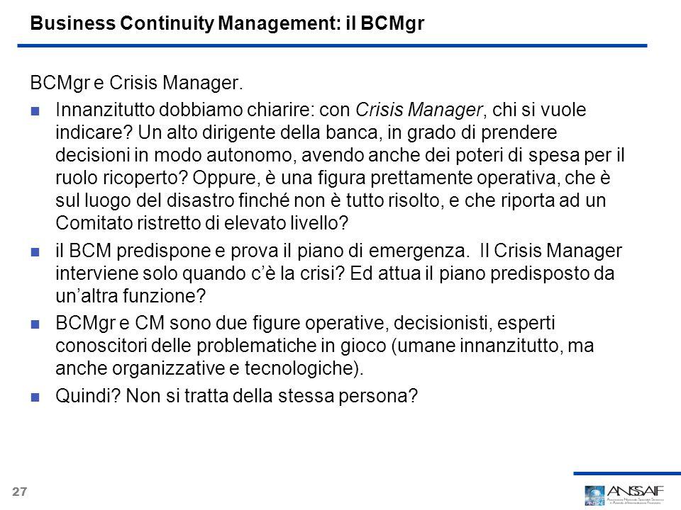 27 Business Continuity Management: il BCMgr BCMgr e Crisis Manager. Innanzitutto dobbiamo chiarire: con Crisis Manager, chi si vuole indicare? Un alto