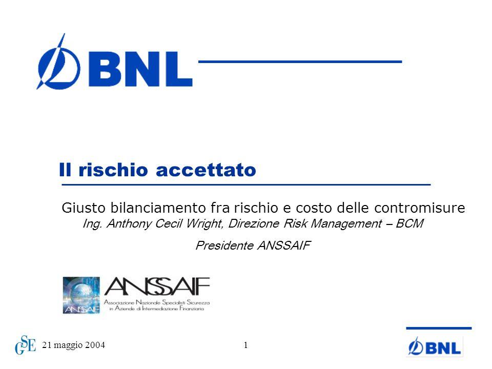 21 maggio 20041 Il rischio accettato Giusto bilanciamento fra rischio e costo delle contromisure Ing. Anthony Cecil Wright, Direzione Risk Management