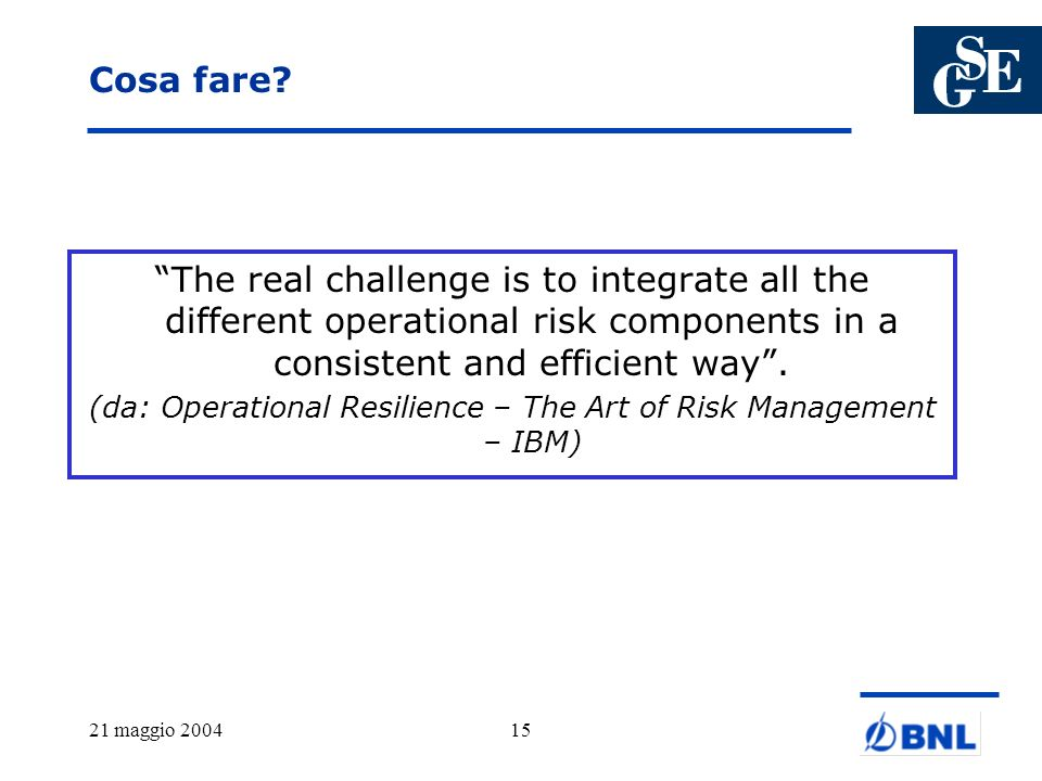 21 maggio 200415 Cosa fare? The real challenge is to integrate all the different operational risk components in a consistent and efficient way. (da: O