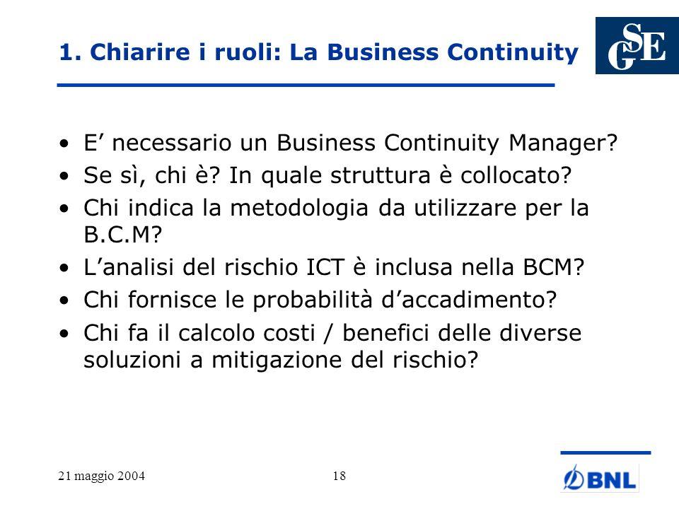 21 maggio 200418 1. Chiarire i ruoli: La Business Continuity E necessario un Business Continuity Manager? Se sì, chi è? In quale struttura è collocato