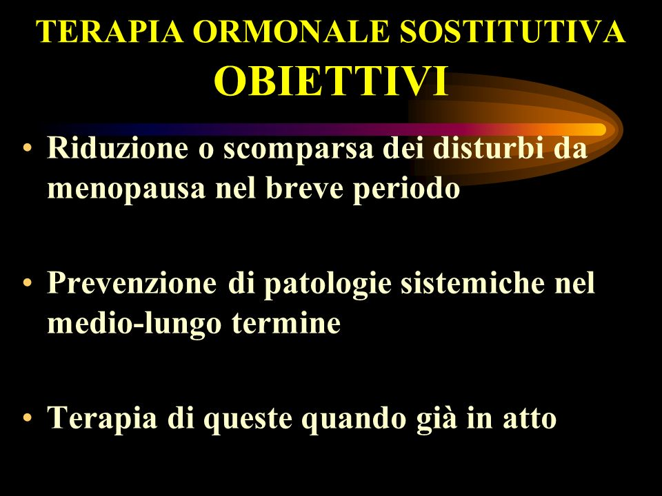 TERAPIA ORMONALE SOSTITUTIVA OBIETTIVI Riduzione o scomparsa dei disturbi da menopausa nel breve periodo Prevenzione di patologie sistemiche nel medio