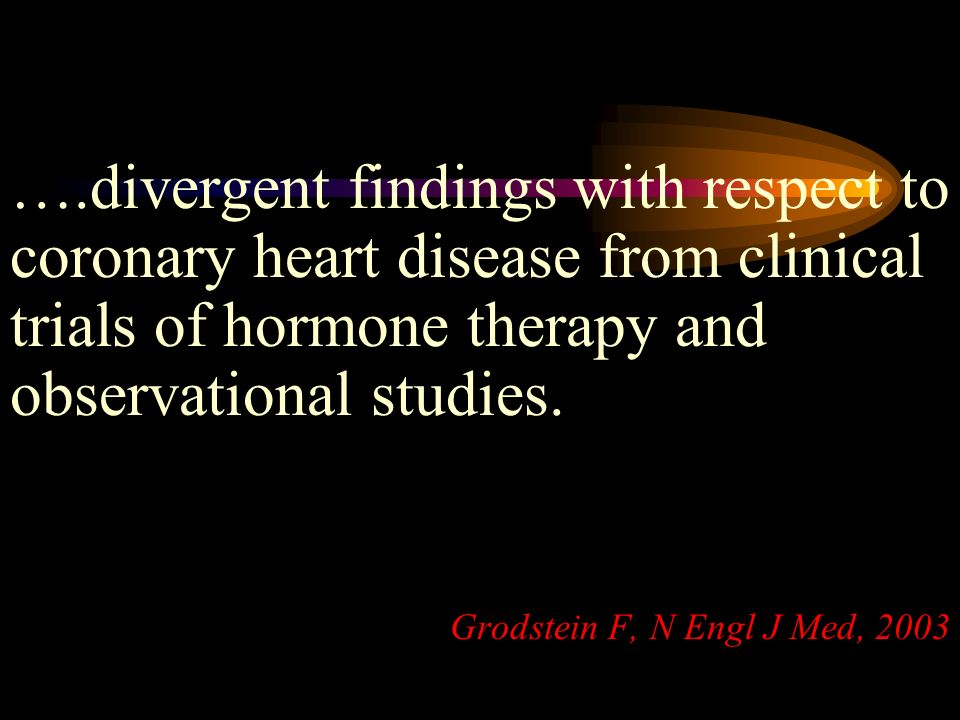 ….divergent findings with respect to coronary heart disease from clinical trials of hormone therapy and observational studies. Grodstein F, N Engl J M