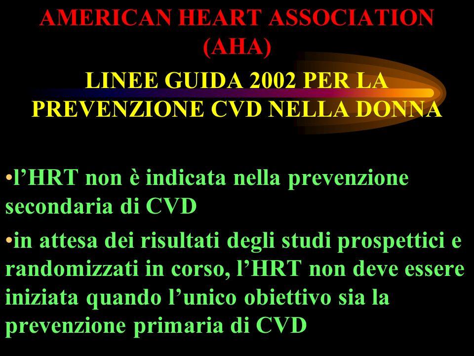 AMERICAN HEART ASSOCIATION (AHA) LINEE GUIDA 2002 PER LA PREVENZIONE CVD NELLA DONNA lHRT non è indicata nella prevenzione secondaria di CVD in attesa