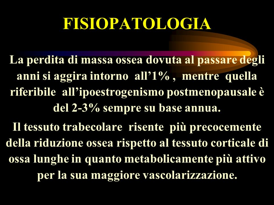FISIOPATOLOGIA La perdita di massa ossea dovuta al passare degli anni si aggira intorno all1%, mentre quella riferibile allipoestrogenismo postmenopau