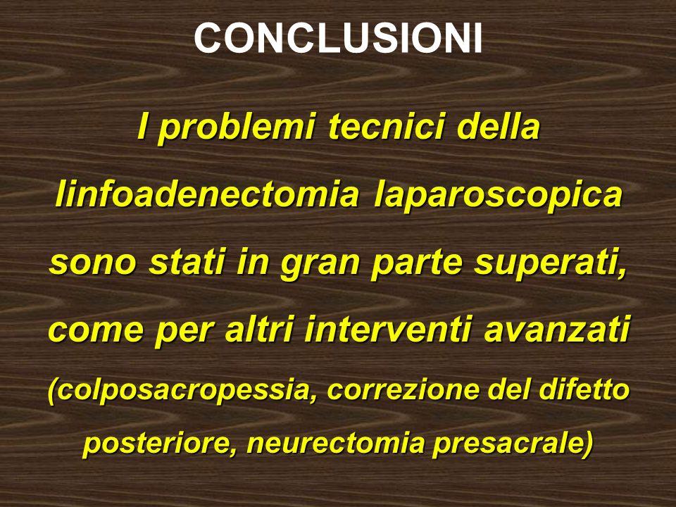 CONCLUSIONI I problemi tecnici della linfoadenectomia laparoscopica sono stati in gran parte superati, come per altri interventi avanzati (colposacrop