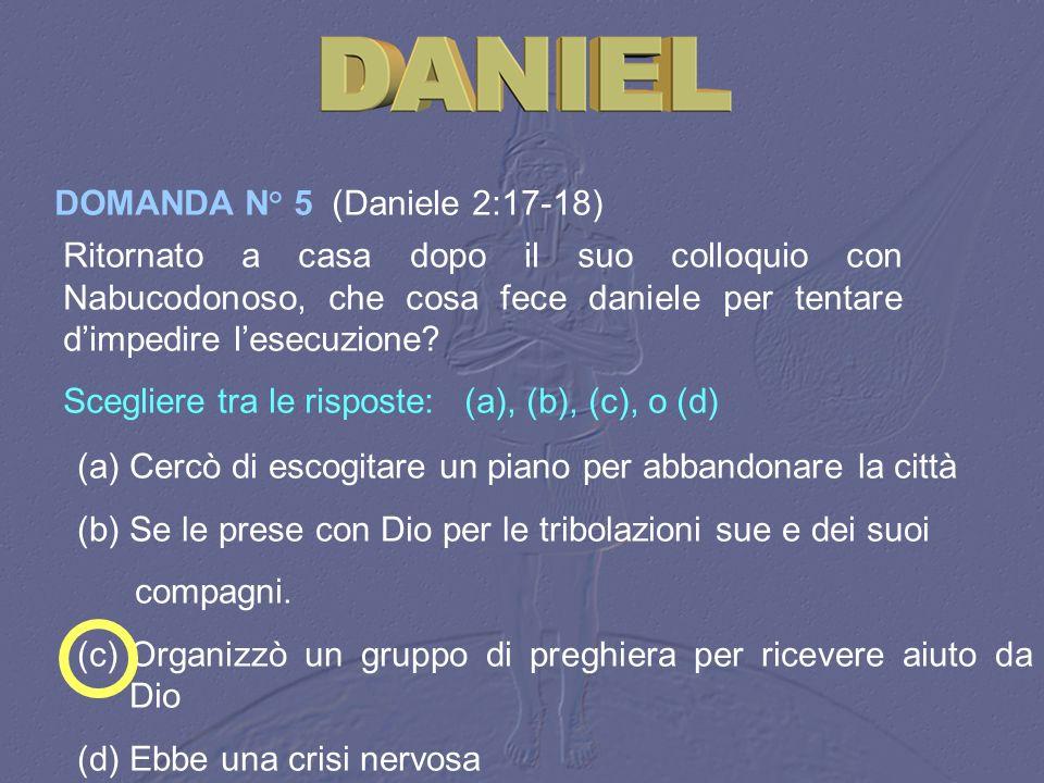 DOMANDA N° 5 (Daniele 2:17-18) Ritornato a casa dopo il suo colloquio con Nabucodonoso, che cosa fece daniele per tentare dimpedire lesecuzione? Scegl
