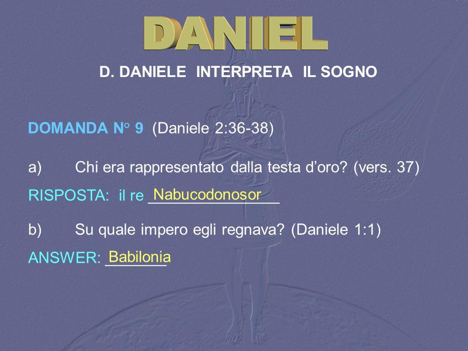 D. DANIELE INTERPRETA IL SOGNO DOMANDA N° 9 (Daniele 2:36-38) a)Chi era rappresentato dalla testa doro? (vers. 37) RISPOSTA: il re _______________ Nab