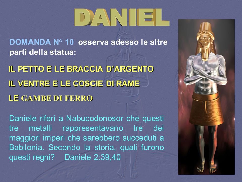 DOMANDA N° 10 osserva adesso le altre parti della statua: IL PETTO E LE BRACCIA DARGENTO IL VENTRE E LE COSCIE DI RAME LE GAMBE DI FERRO Daniele rifer