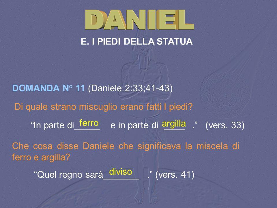 E. I PIEDI DELLA STATUA DOMANDA N° 11 (Daniele 2:33;41 43) Di quale strano miscuglio erano fatti I piedi? In parte di_____ e in parte di ____. (vers.