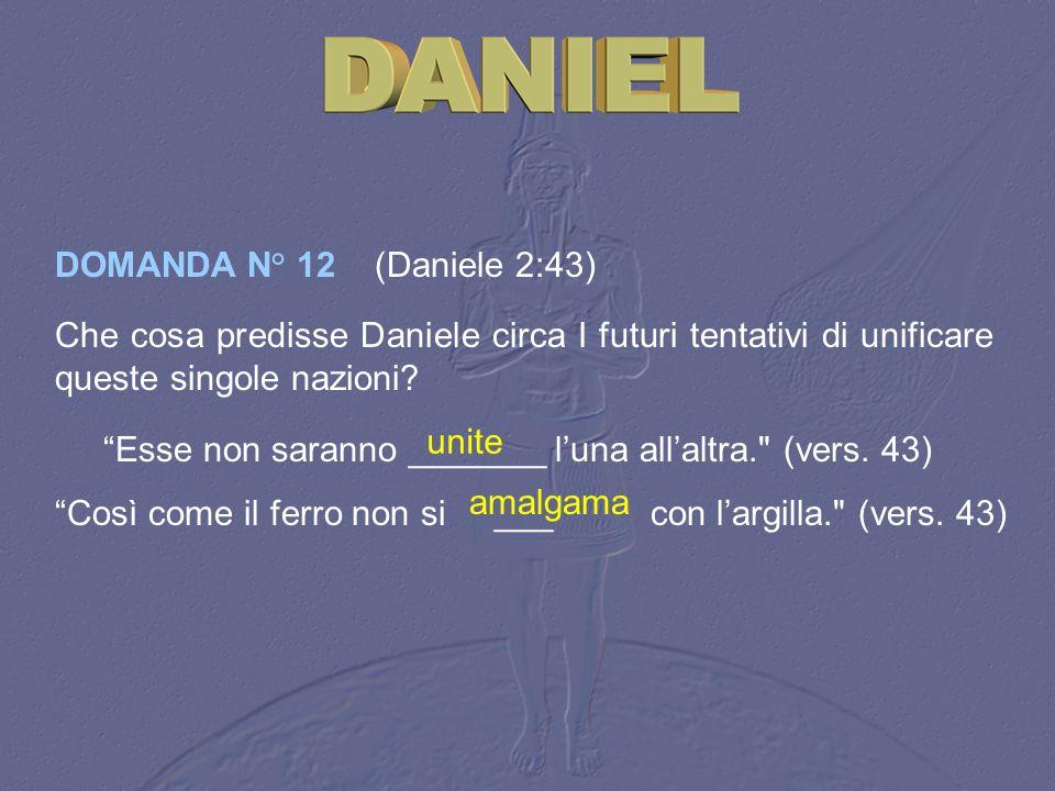 DOMANDA N° 12 (Daniele 2:43) Che cosa predisse Daniele circa I futuri tentativi di unificare queste singole nazioni? Esse non saranno _______ luna all