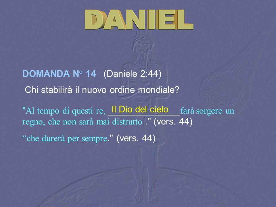 DOMANDA N° 14 (Daniele 2:44) Chi stabilirà il nuovo ordine mondiale?