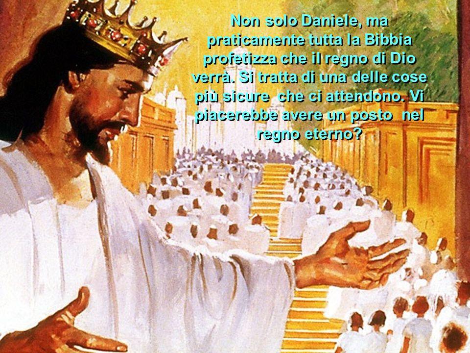 Non solo Daniele, ma praticamente tutta la Bibbia profetizza che il regno di Dio verrà. Si tratta di una delle cose più sicure che ci attendono. Vi pi