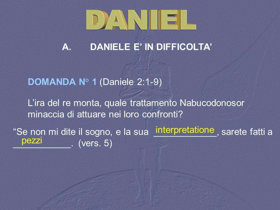 A.DANIELE E IN DIFFICOLTA DOMANDA N° 1 (Daniele 2:1 9) Se non mi dite il sogno, e la sua ____________, sarete fatti a ___________. (vers. 5) interpret