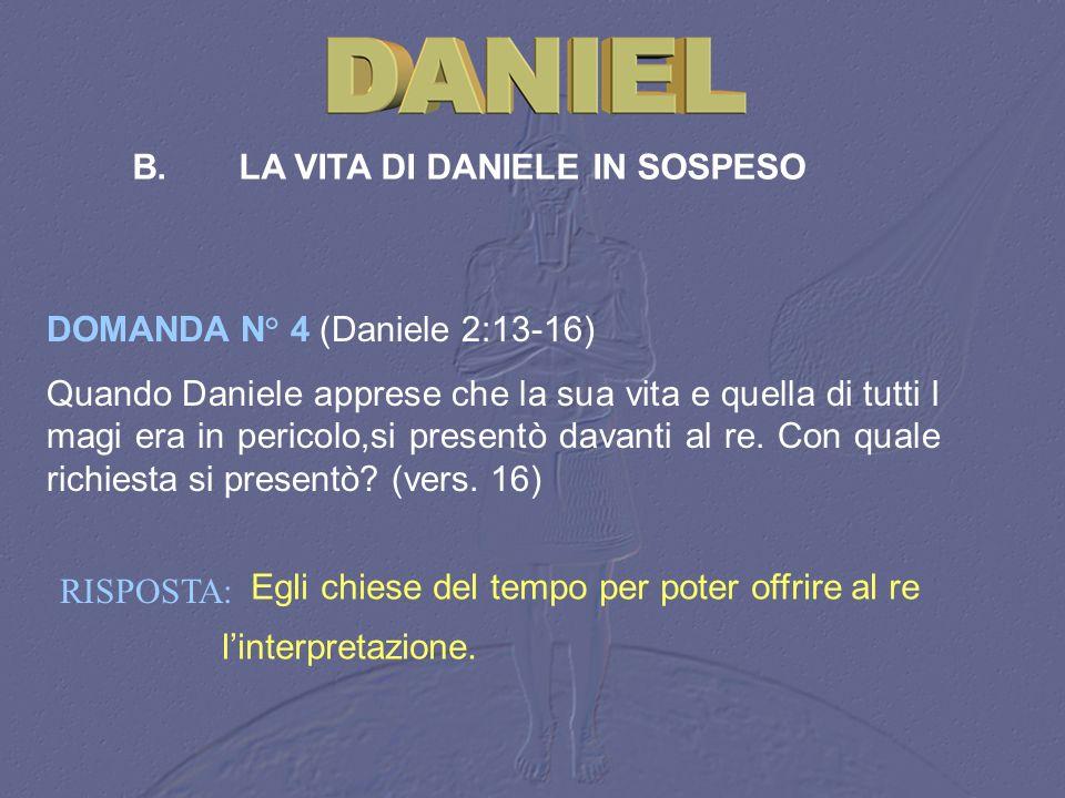 RISPOSTA: Egli chiese del tempo per poter offrire al re linterpretazione. B.LA VITA DI DANIELE IN SOSPESO DOMANDA N° 4 (Daniele 2:13 16) Quando Daniel
