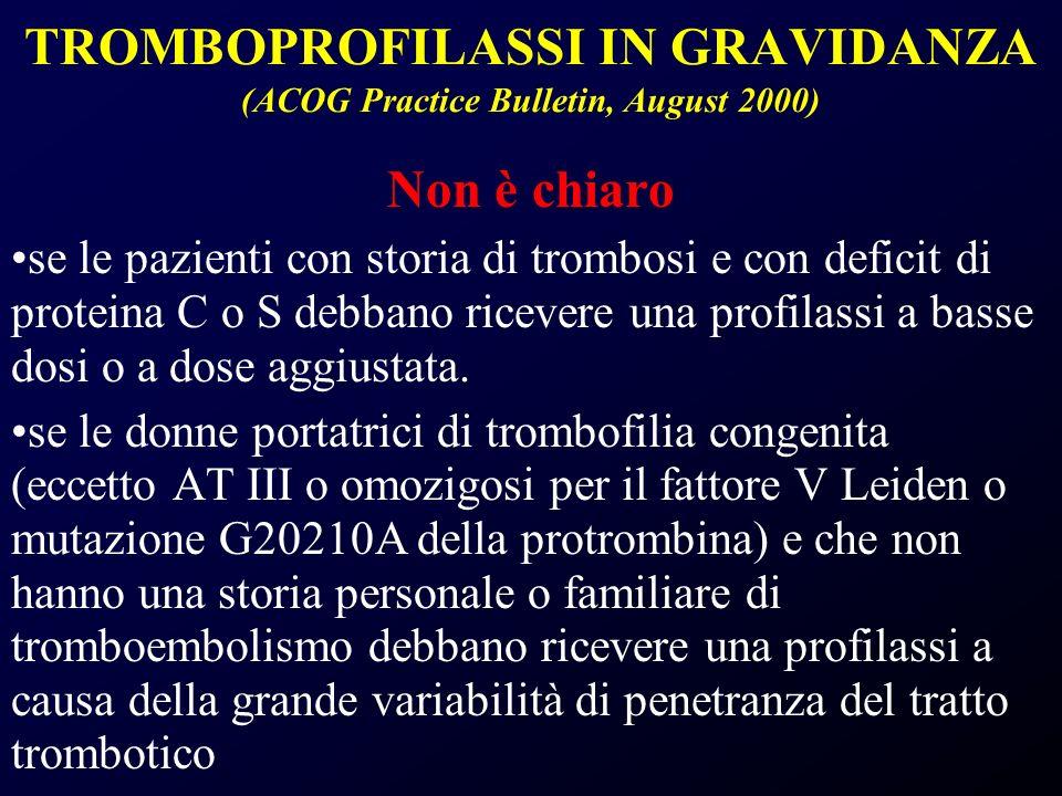 TROMBOPROFILASSI IN GRAVIDANZA (ACOG Practice Bulletin, August 2000) Non è chiaro se le pazienti con storia di trombosi e con deficit di proteina C o