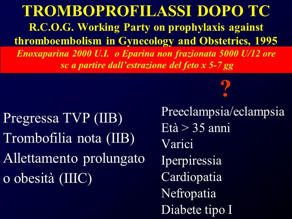 TROMBOPROFILASSI DOPO TC R.C.O.G. Working Party on prophylaxis against thromboembolism in Gynecology and Obstetrics, 1995 Enoxaparina 2000 U.I. o Epar