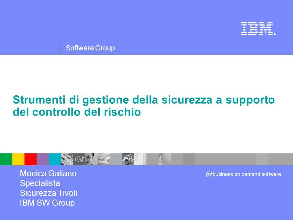 Software Group ® Strumenti di gestione della sicurezza a supporto del controllo del rischio Monica Galiano Specialista Sicurezza Tivoli IBM SW Group