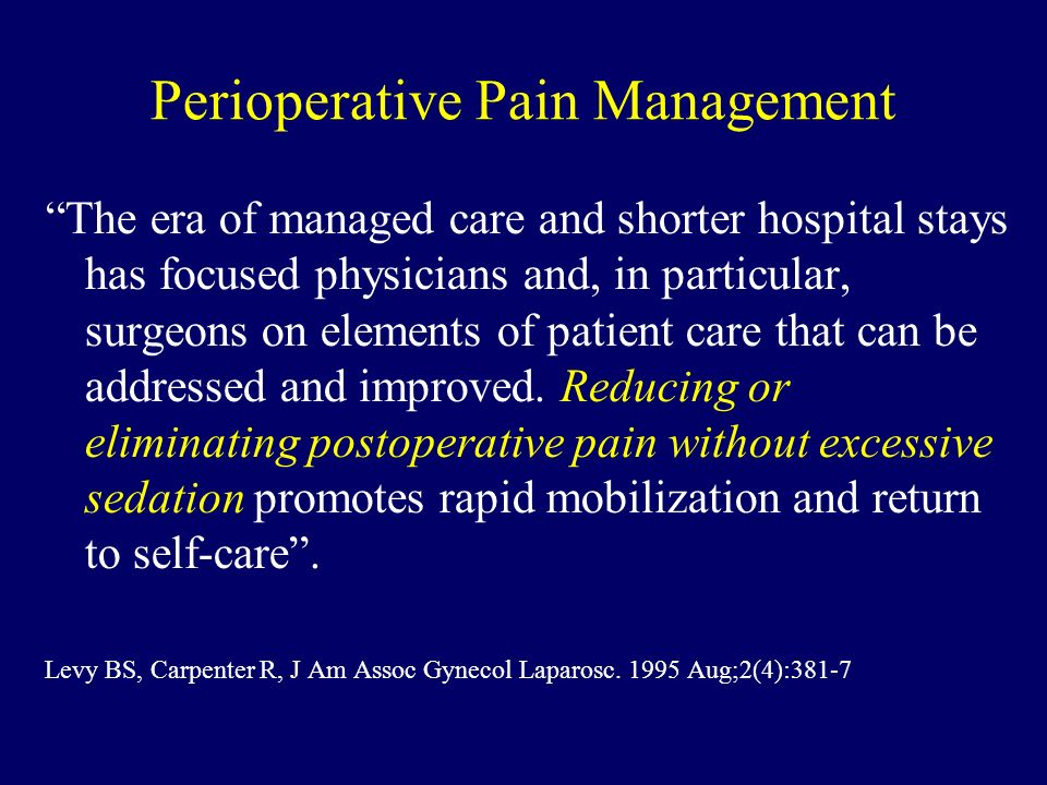 Perioperative Pain Management The era of managed care and shorter hospital stays has focused physicians and, in particular, surgeons on elements of pa