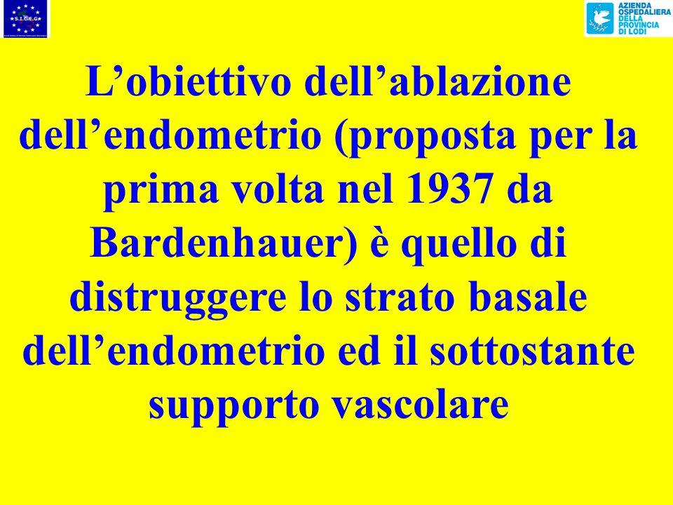 Lobiettivo dellablazione dellendometrio (proposta per la prima volta nel 1937 da Bardenhauer) è quello di distruggere lo strato basale dellendometrio ed il sottostante supporto vascolare