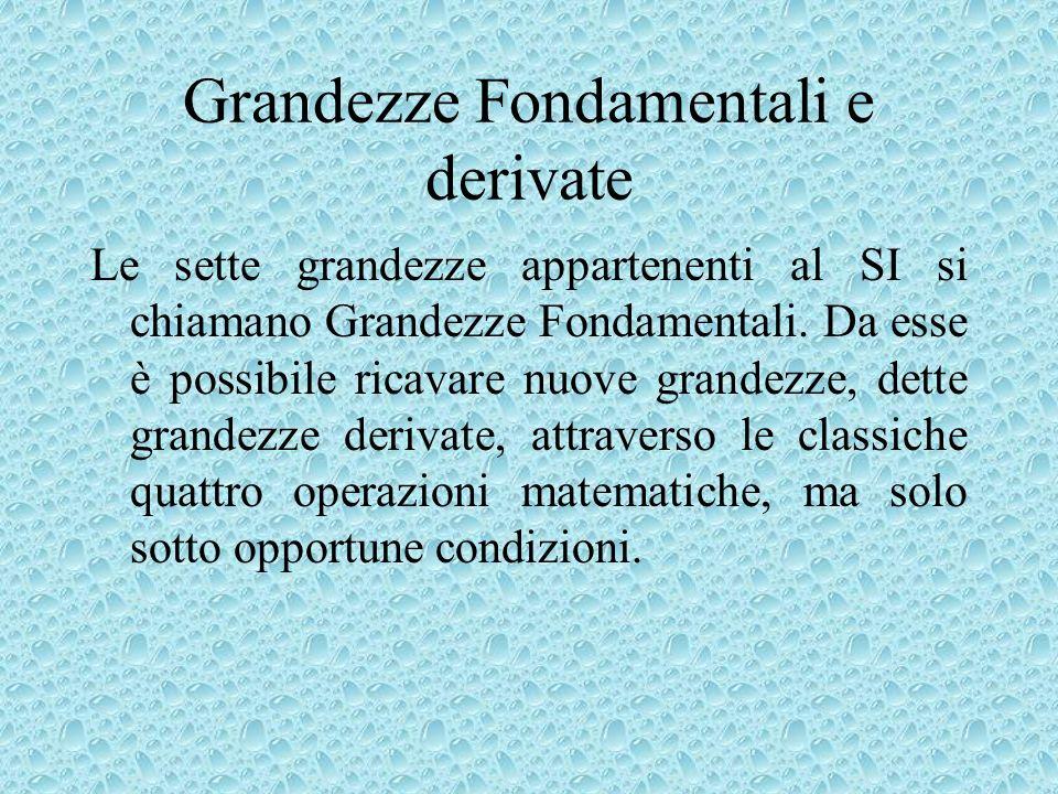 Grandezze Fondamentali e derivate Le sette grandezze appartenenti al SI si chiamano Grandezze Fondamentali. Da esse è possibile ricavare nuove grandez