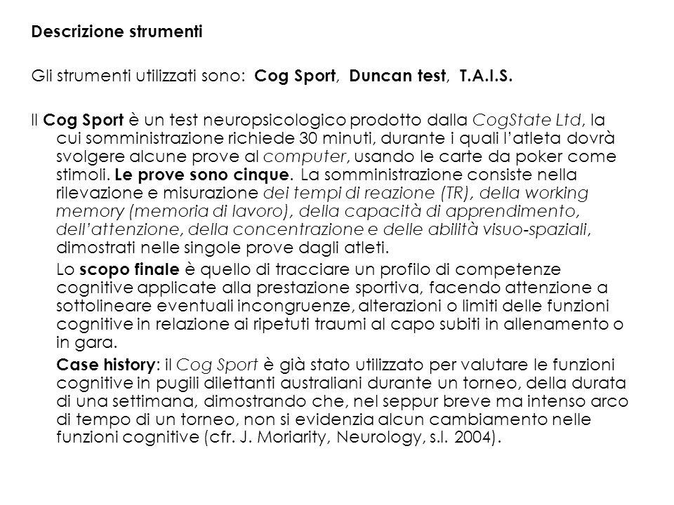 Descrizione strumenti Gli strumenti utilizzati sono: Cog Sport, Duncan test, T.A.I.S. Il Cog Sport è un test neuropsicologico prodotto dalla CogState