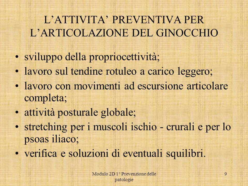 Modulo 2D 1° Prevenzione delle patologie 9 LATTIVITA PREVENTIVA PER LARTICOLAZIONE DEL GINOCCHIO sviluppo della propriocettività; lavoro sul tendine r