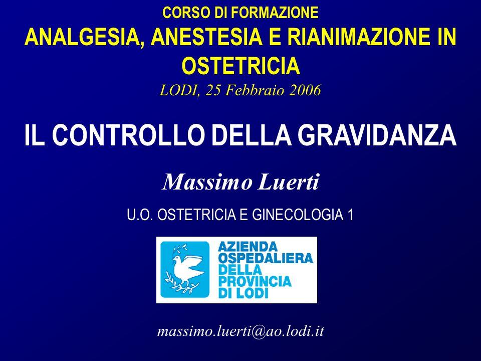 CORSO DI FORMAZIONE ANALGESIA, ANESTESIA E RIANIMAZIONE IN OSTETRICIA LODI, 25 Febbraio 2006 IL CONTROLLO DELLA GRAVIDANZA Massimo Luerti U.O.
