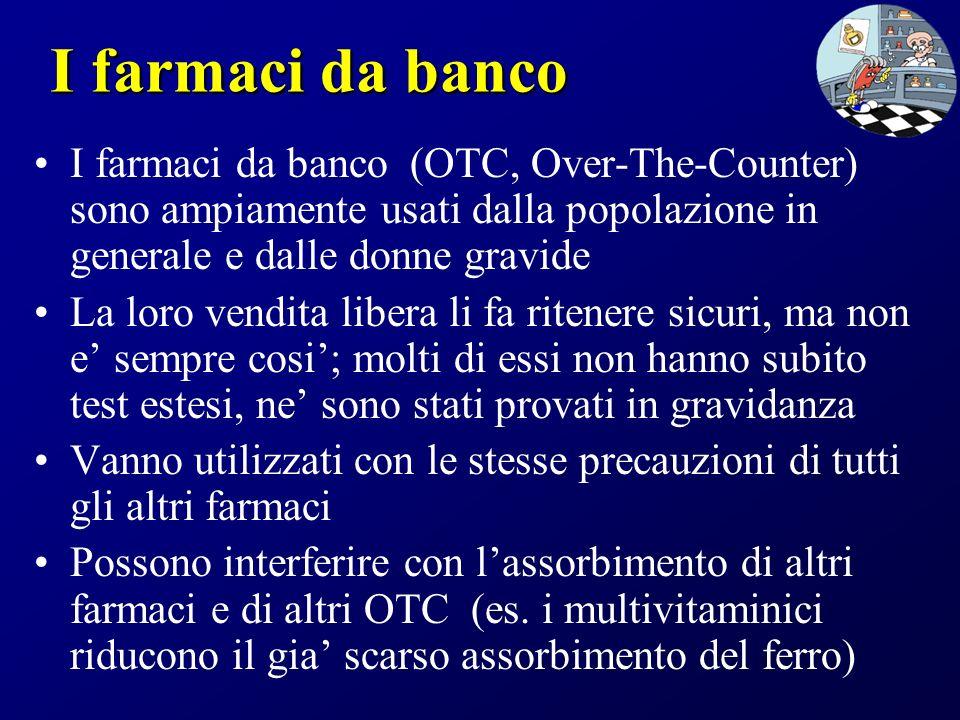 I farmaci da banco I farmaci da banco (OTC, Over-The-Counter) sono ampiamente usati dalla popolazione in generale e dalle donne gravide La loro vendit