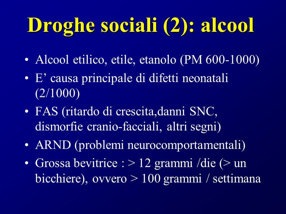 Droghe sociali (2): alcool Alcool etilico, etile, etanolo (PM 600-1000) E causa principale di difetti neonatali (2/1000) FAS (ritardo di crescita,danni SNC, dismorfie cranio-facciali, altri segni) ARND (problemi neurocomportamentali) Grossa bevitrice : > 12 grammi /die (> un bicchiere), ovvero > 100 grammi / settimana