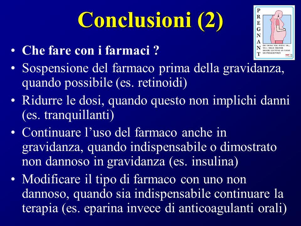Conclusioni (2) Che fare con i farmaci ? Sospensione del farmaco prima della gravidanza, quando possibile (es. retinoidi) Ridurre le dosi, quando ques