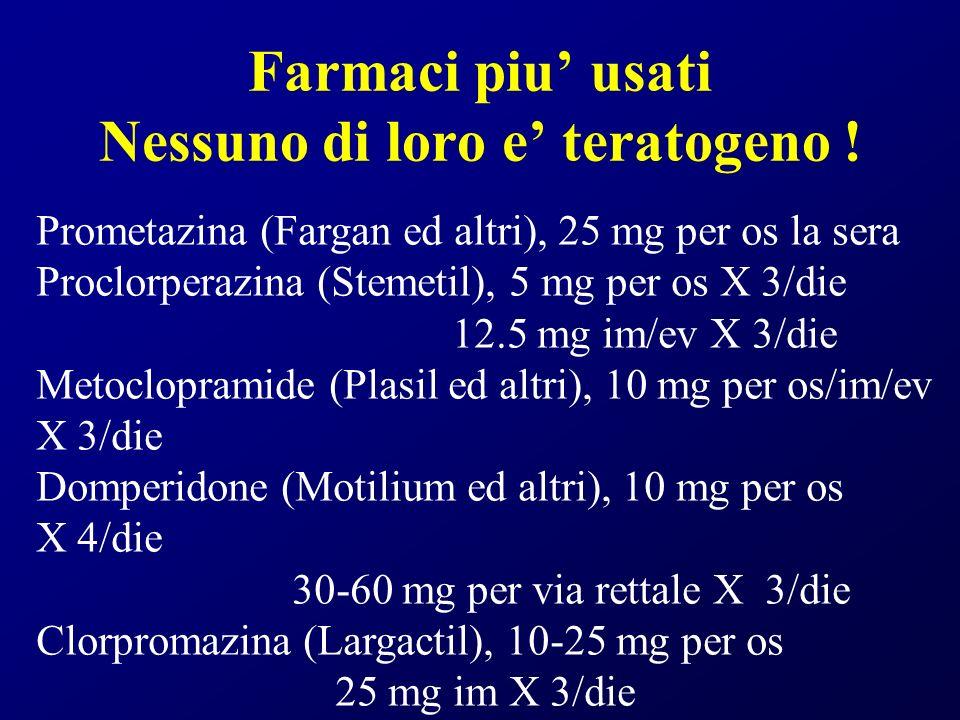 Farmaci piu usati Nessuno di loro e teratogeno ! Prometazina (Fargan ed altri), 25 mg per os la sera Proclorperazina (Stemetil), 5 mg per os X 3/die 1