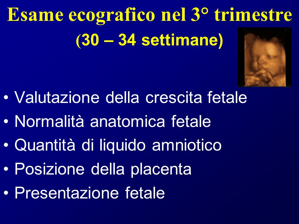 Esame ecografico nel 3° trimestre ( 30 – 34 settimane) Valutazione della crescita fetale Normalità anatomica fetale Quantità di liquido amniotico Posizione della placenta Presentazione fetale