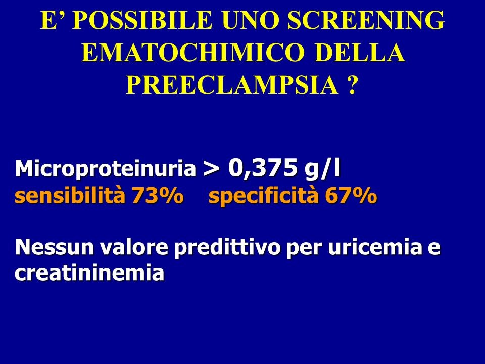 Microproteinuria > 0,375 g/l sensibilità 73%specificità 67% Nessun valore predittivo per uricemia e creatininemia E POSSIBILE UNO SCREENING EMATOCHIMICO DELLA PREECLAMPSIA ?