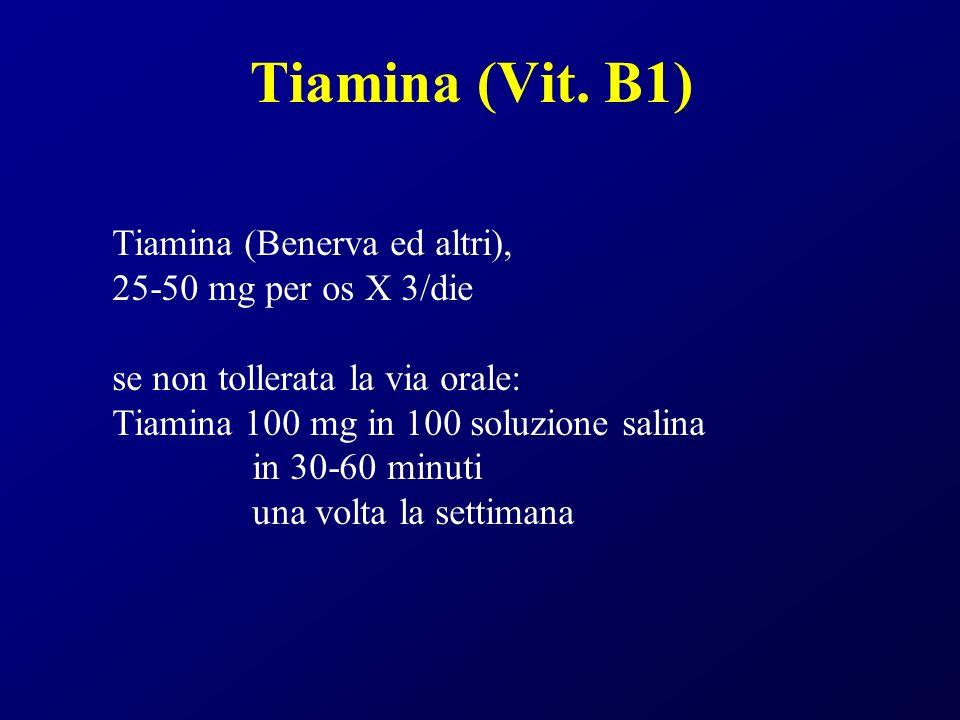 Tiamina (Vit. B1) Tiamina (Benerva ed altri), 25-50 mg per os X 3/die se non tollerata la via orale: Tiamina 100 mg in 100 soluzione salina in 30-60 m